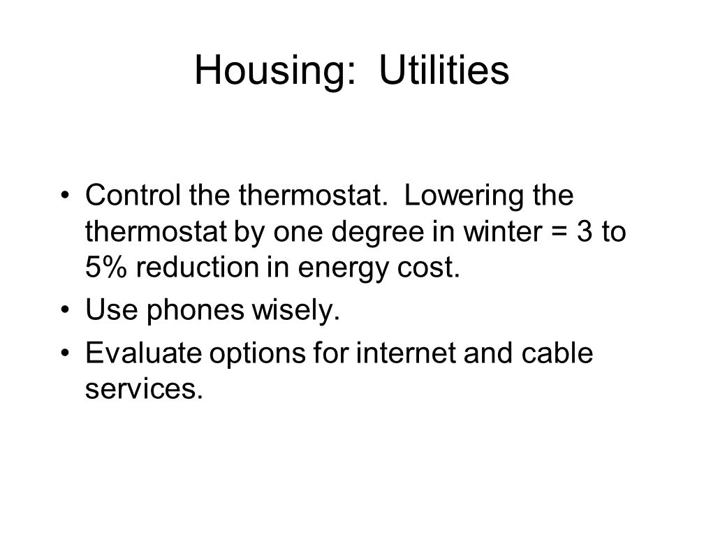 Housing: Utilities Control the thermostat. Lowering the thermostat by one degree in winter = 3 to 5% reduction in energy cost. Use phones wisely. Eval