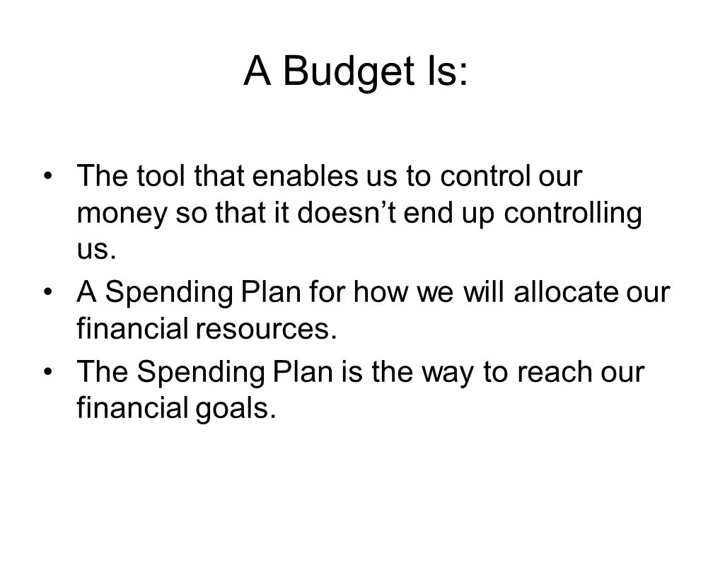 A Budget Is: The tool that enables us to control our money so that it doesn't end up controlling us. A Spending Plan for how we will allocate our fina