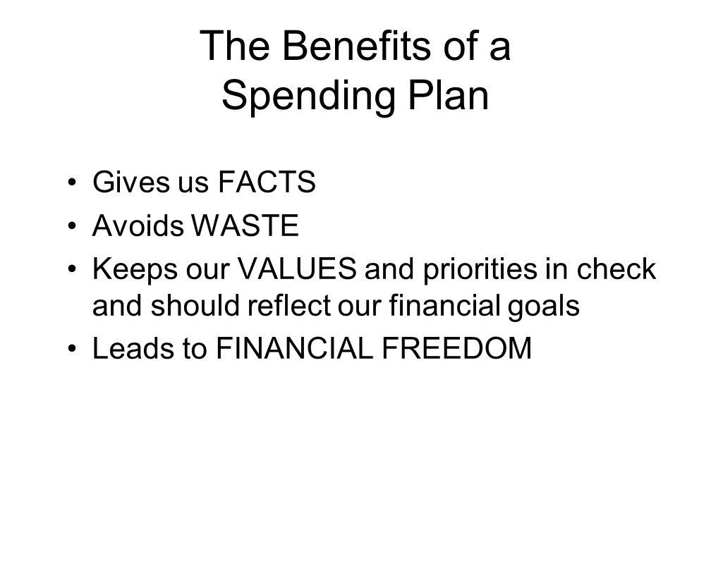 The Benefits of a Spending Plan Gives us FACTS Avoids WASTE Keeps our VALUES and priorities in check and should reflect our financial goals Leads to F