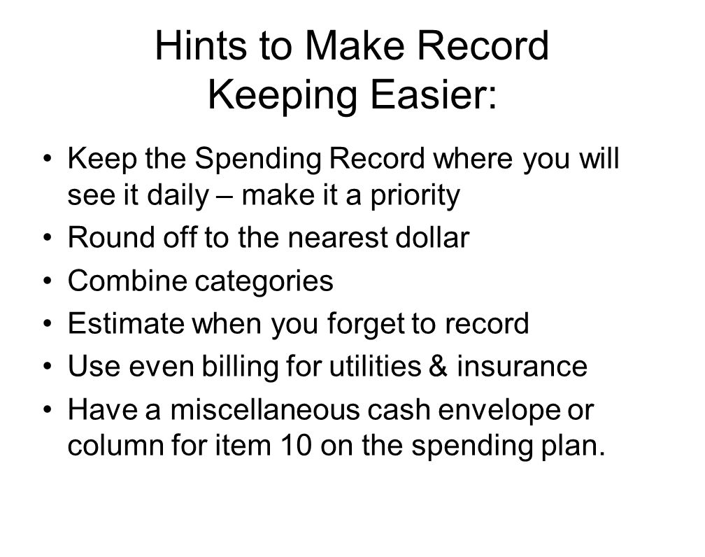 Hints to Make Record Keeping Easier: Keep the Spending Record where you will see it daily – make it a priority Round off to the nearest dollar Combine