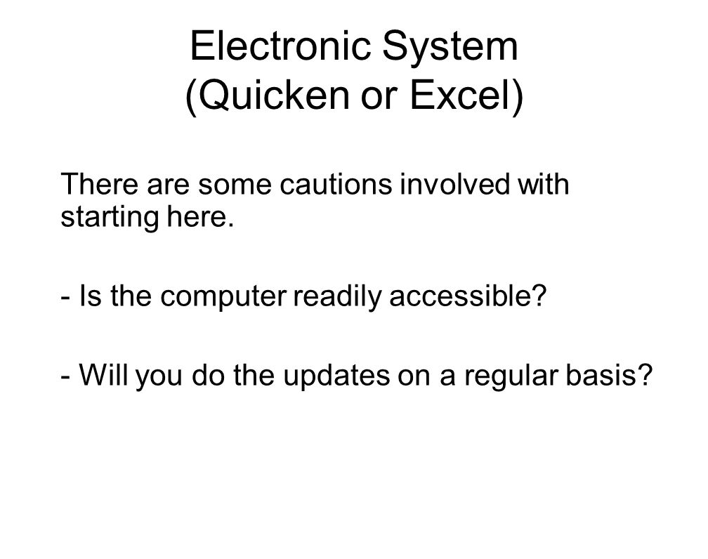 Electronic System (Quicken or Excel) There are some cautions involved with starting here. - Is the computer readily accessible? - Will you do the upda