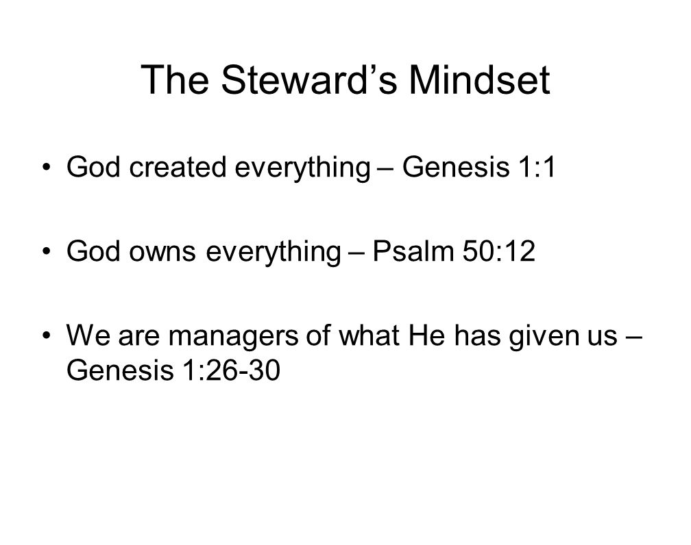 The Steward's Mindset God created everything – Genesis 1:1 God owns everything – Psalm 50:12 We are managers of what He has given us – Genesis 1:26-30