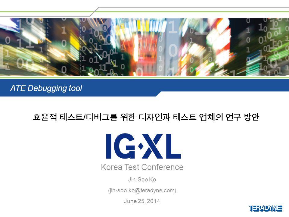 Korea Test Conference Jin-Soo Ko (jin-soo.ko@teradyne.com) June 25, 2014 ATE Debugging tool 효율적 테스트 / 디버그를 위한 디자인과 테스트 업체의 연구 방안