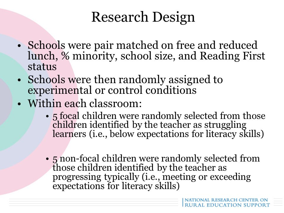 12 Research Design Schools were pair matched on free and reduced lunch, % minority, school size, and Reading First status Schools were then randomly assigned to experimental or control conditions Within each classroom: 5 focal children were randomly selected from those children identified by the teacher as struggling learners (i.e., below expectations for literacy skills) 5 non-focal children were randomly selected from those children identified by the teacher as progressing typically (i.e., meeting or exceeding expectations for literacy skills)