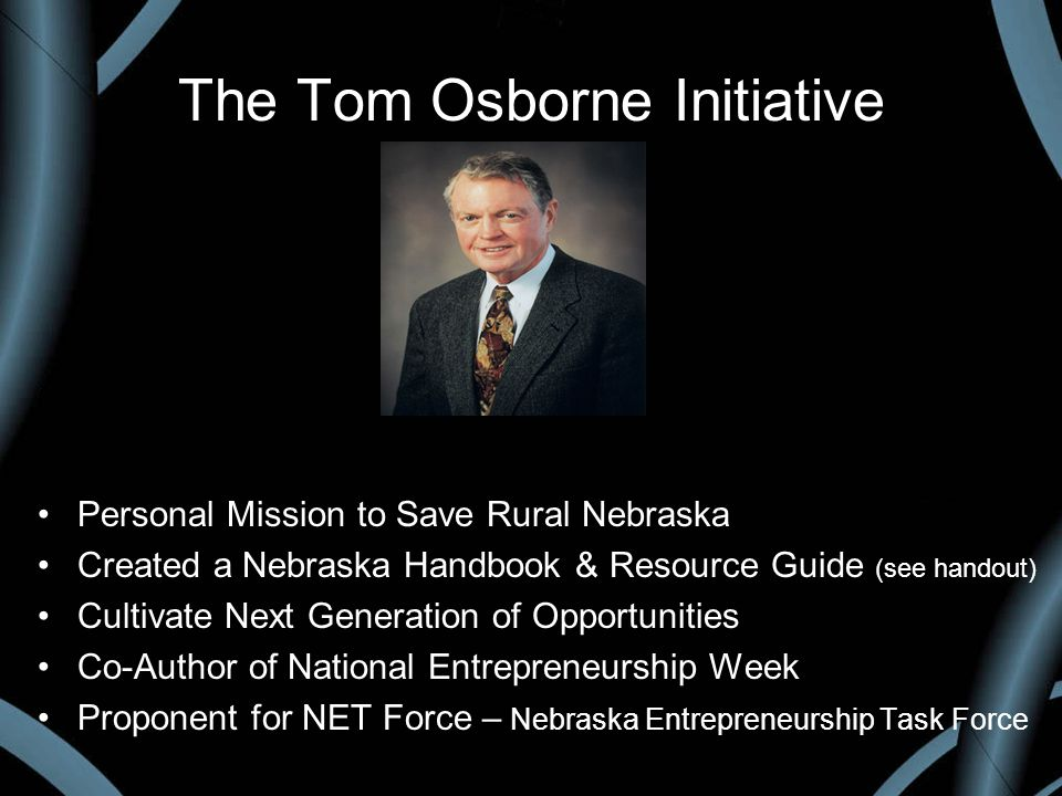The Tom Osborne Initiative Personal Mission to Save Rural Nebraska Created a Nebraska Handbook & Resource Guide (see handout) Cultivate Next Generation of Opportunities Co-Author of National Entrepreneurship Week Proponent for NET Force – Nebraska Entrepreneurship Task Force