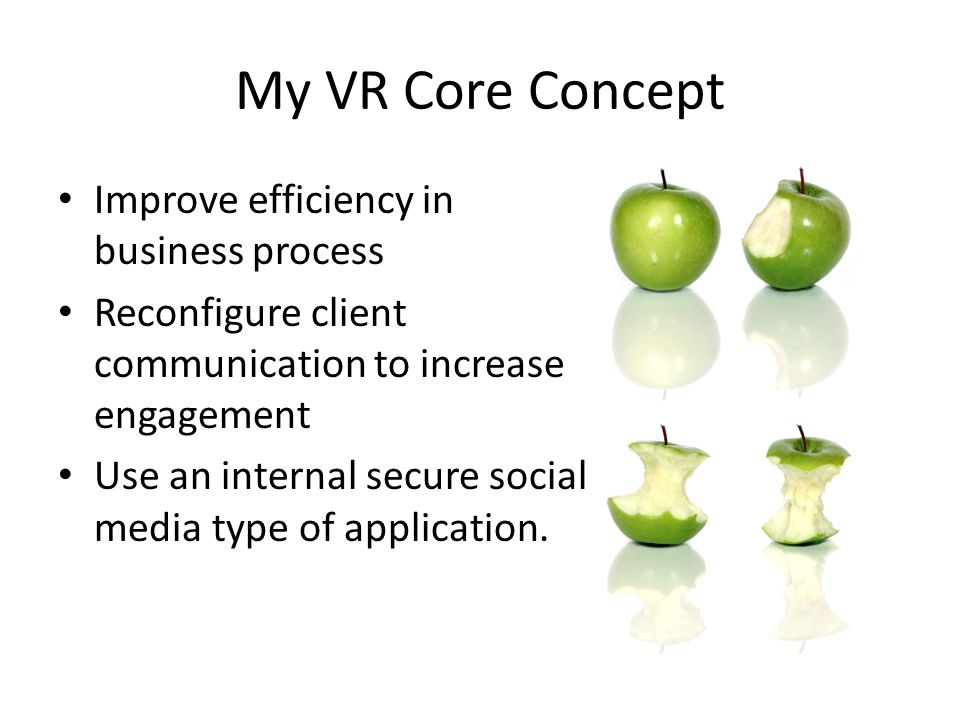 My VR Core Concept Improve efficiency in business process Reconfigure client communication to increase engagement Use an internal secure social media type of application.