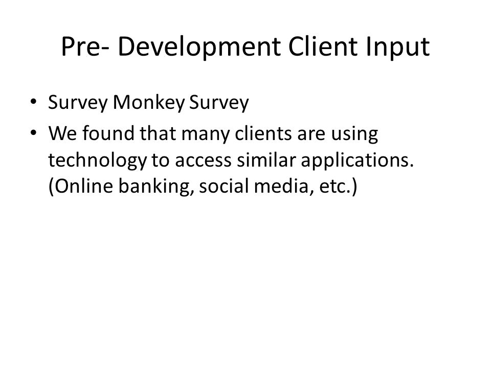 Pre- Development Client Input Survey Monkey Survey We found that many clients are using technology to access similar applications.