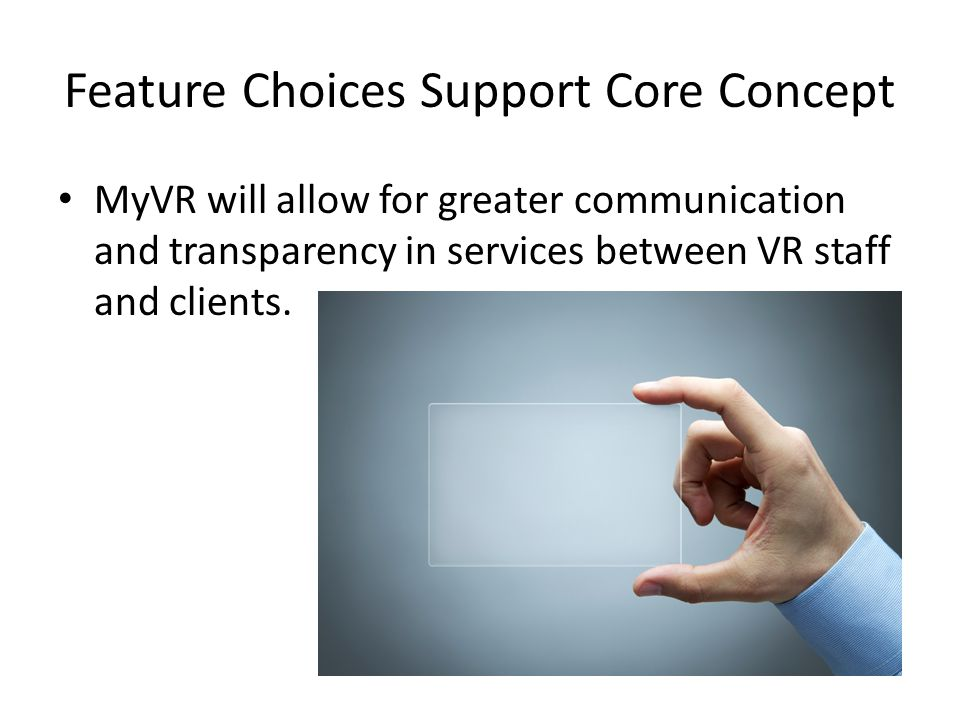 Feature Choices Support Core Concept MyVR will allow for greater communication and transparency in services between VR staff and clients.