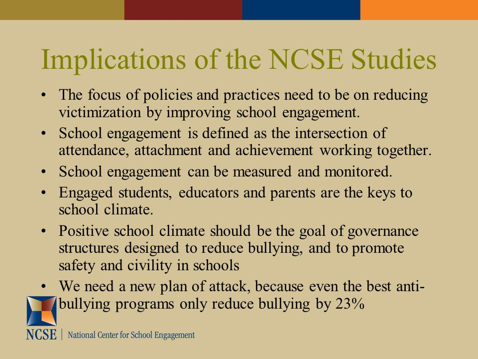 Implications of the NCSE Studies The focus of policies and practices need to be on reducing victimization by improving school engagement. School engag