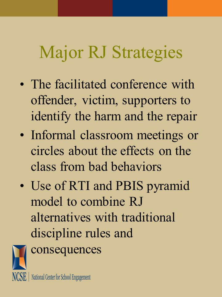 Major RJ Strategies The facilitated conference with offender, victim, supporters to identify the harm and the repair Informal classroom meetings or circles about the effects on the class from bad behaviors Use of RTI and PBIS pyramid model to combine RJ alternatives with traditional discipline rules and consequences