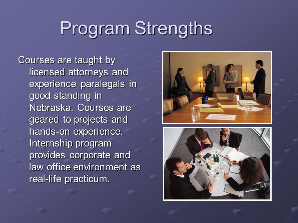 Program Strengths Courses are taught by licensed attorneys and experience paralegals in good standing in Nebraska. Courses are geared to projects and