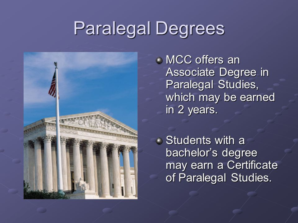 Paralegal Degrees MCC offers an Associate Degree in Paralegal Studies, which may be earned in 2 years. Students with a bachelor's degree may earn a Ce