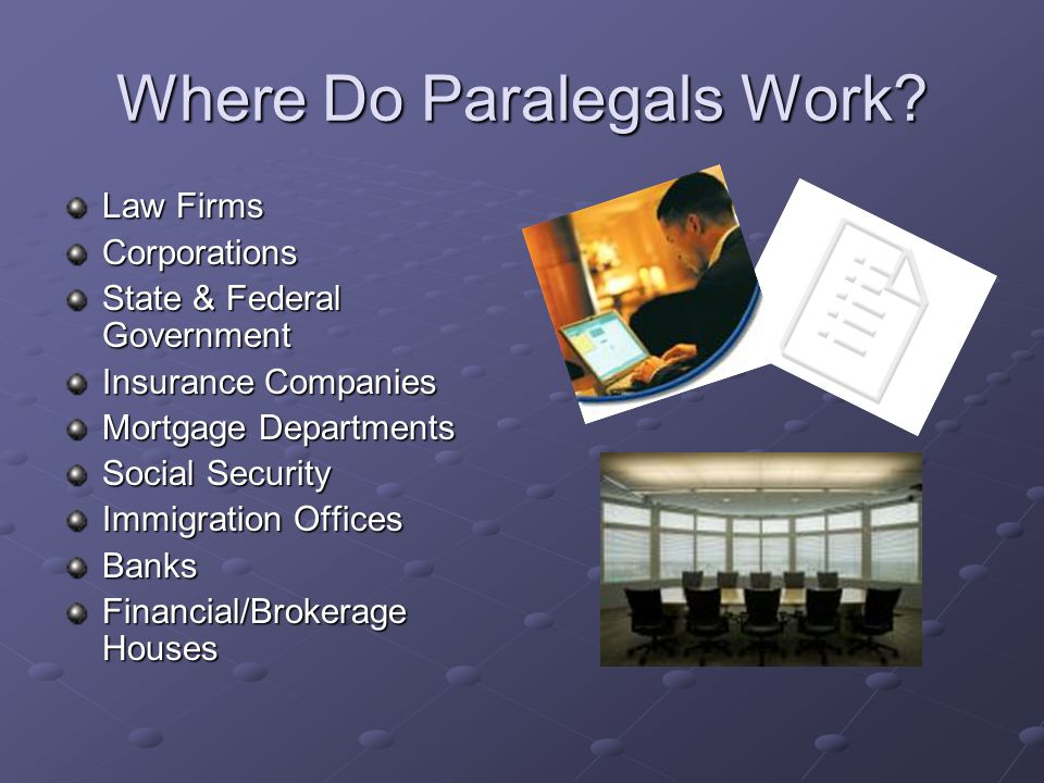 Where Do Paralegals Work? Law Firms Corporations State & Federal Government Insurance Companies Mortgage Departments Social Security Immigration Offic