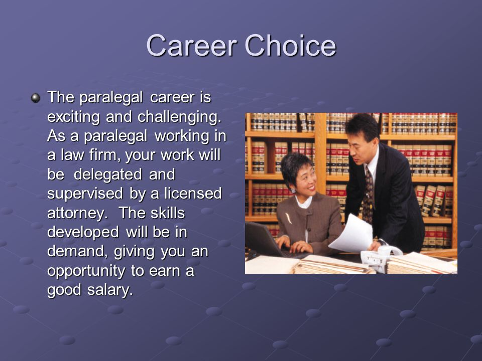 Career Choice The paralegal career is exciting and challenging. As a paralegal working in a law firm, your work will be delegated and supervised by a