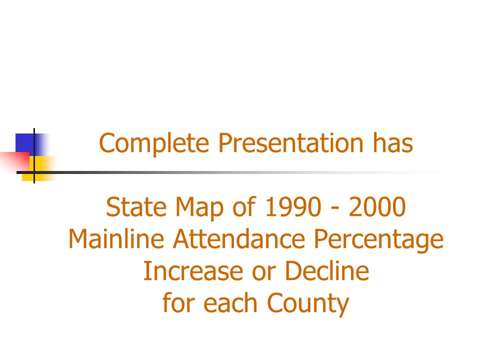 Complete Presentation has State Map of 1990 - 2000 Mainline Attendance Percentage Increase or Decline for each County