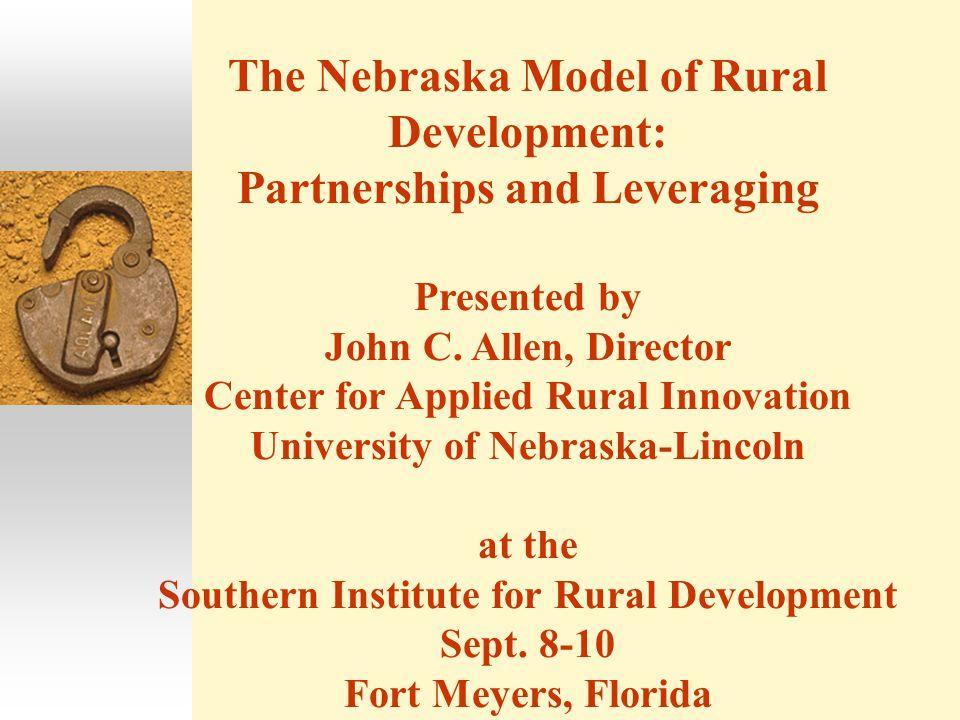 The Nebraska Model of Rural Development: Partnerships and Leveraging Presented by John C.