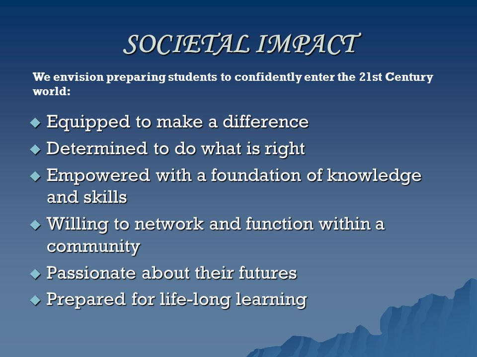 SOCIETAL IMPACT  Equipped to make a difference  Determined to do what is right  Empowered with a foundation of knowledge and skills  Willing to network and function within a community  Passionate about their futures  Prepared for life-long learning We envision preparing students to confidently enter the 21st Century world: