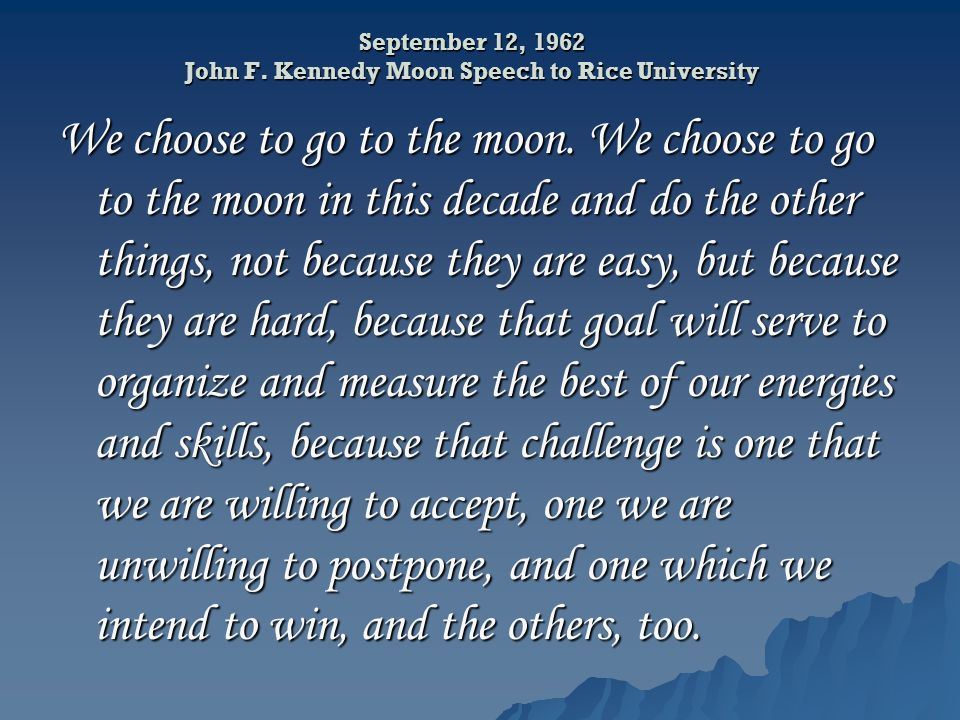 September 12, 1962 John F. Kennedy Moon Speech to Rice University We choose to go to the moon.