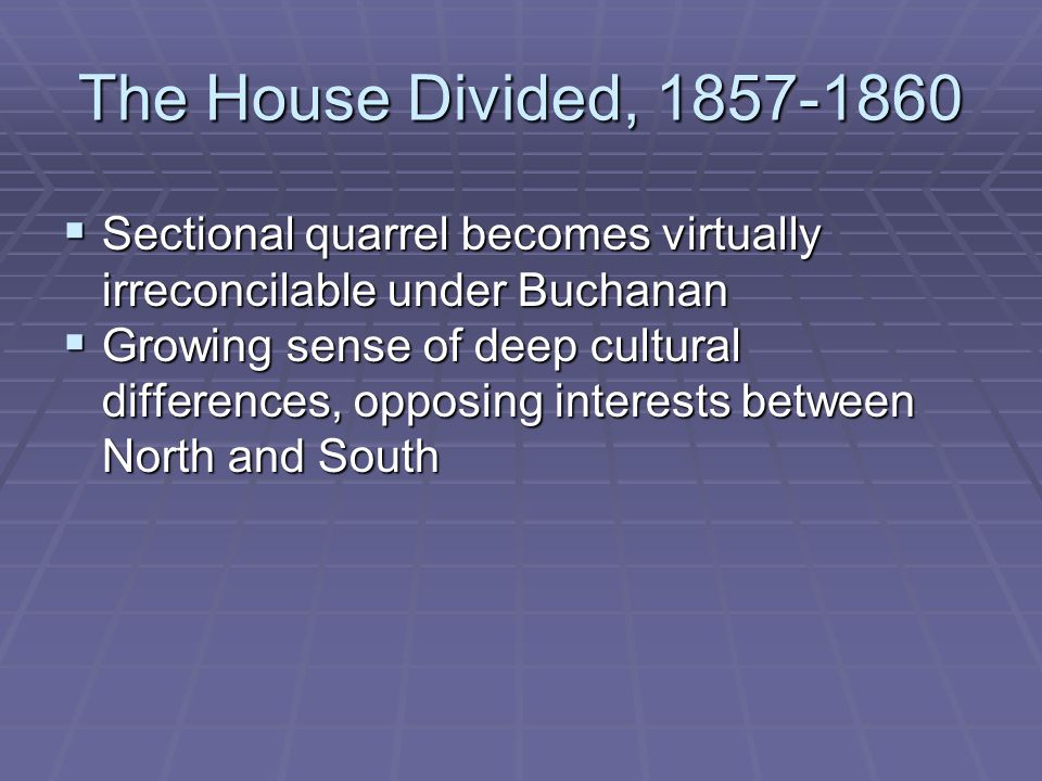The House Divided, 1857-1860  Sectional quarrel becomes virtually irreconcilable under Buchanan  Growing sense of deep cultural differences, opposing interests between North and South