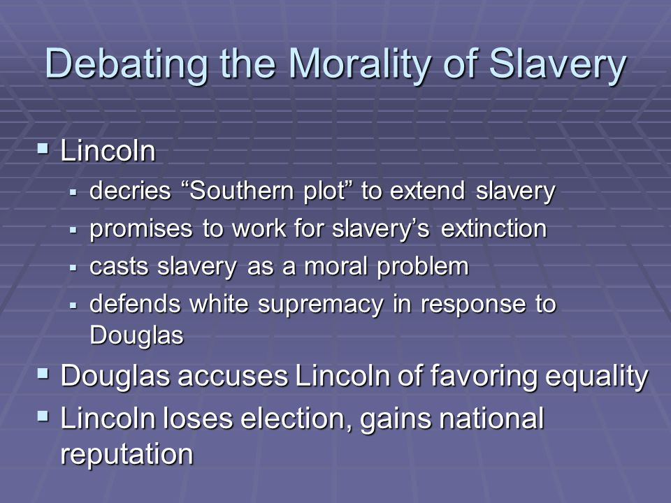 Debating the Morality of Slavery  Lincoln  decries Southern plot to extend slavery  promises to work for slavery's extinction  casts slavery as a moral problem  defends white supremacy in response to Douglas  Douglas accuses Lincoln of favoring equality  Lincoln loses election, gains national reputation