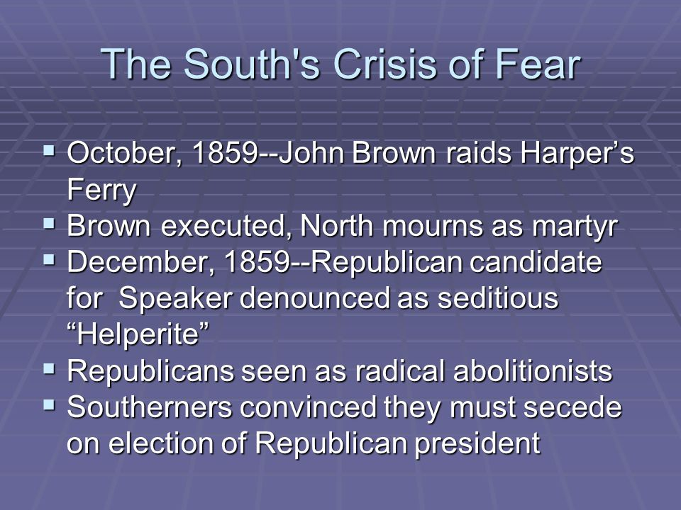 The South s Crisis of Fear  October, 1859--John Brown raids Harper's Ferry  Brown executed, North mourns as martyr  December, 1859--Republican candidate for Speaker denounced as seditious Helperite  Republicans seen as radical abolitionists  Southerners convinced they must secede on election of Republican president