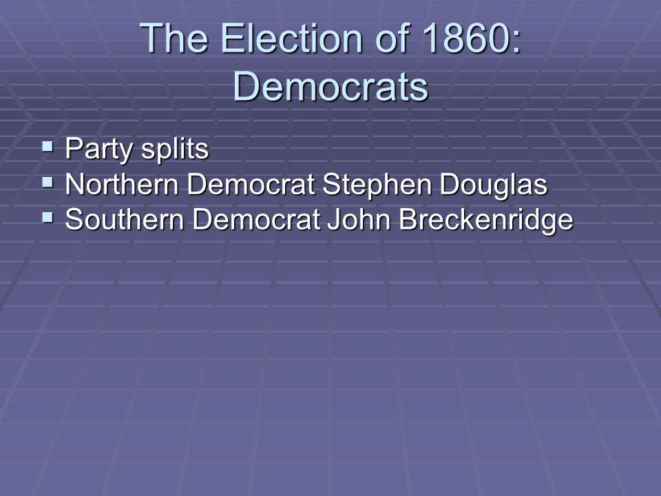 The Election of 1860: Democrats  Party splits  Northern Democrat Stephen Douglas  Southern Democrat John Breckenridge