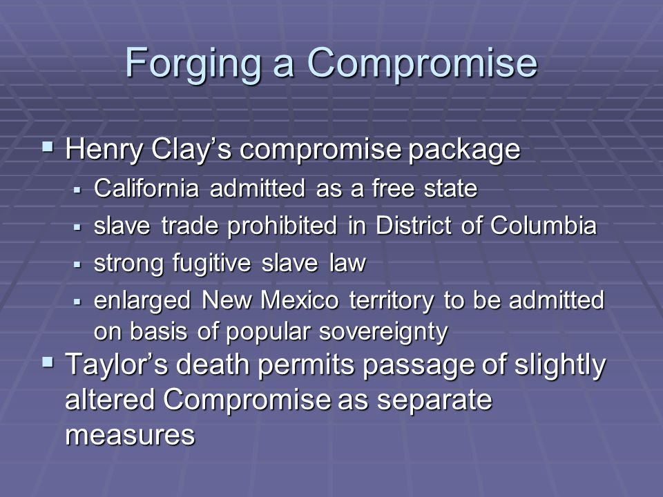 Forging a Compromise  Henry Clay's compromise package  California admitted as a free state  slave trade prohibited in District of Columbia  strong fugitive slave law  enlarged New Mexico territory to be admitted on basis of popular sovereignty  Taylor's death permits passage of slightly altered Compromise as separate measures