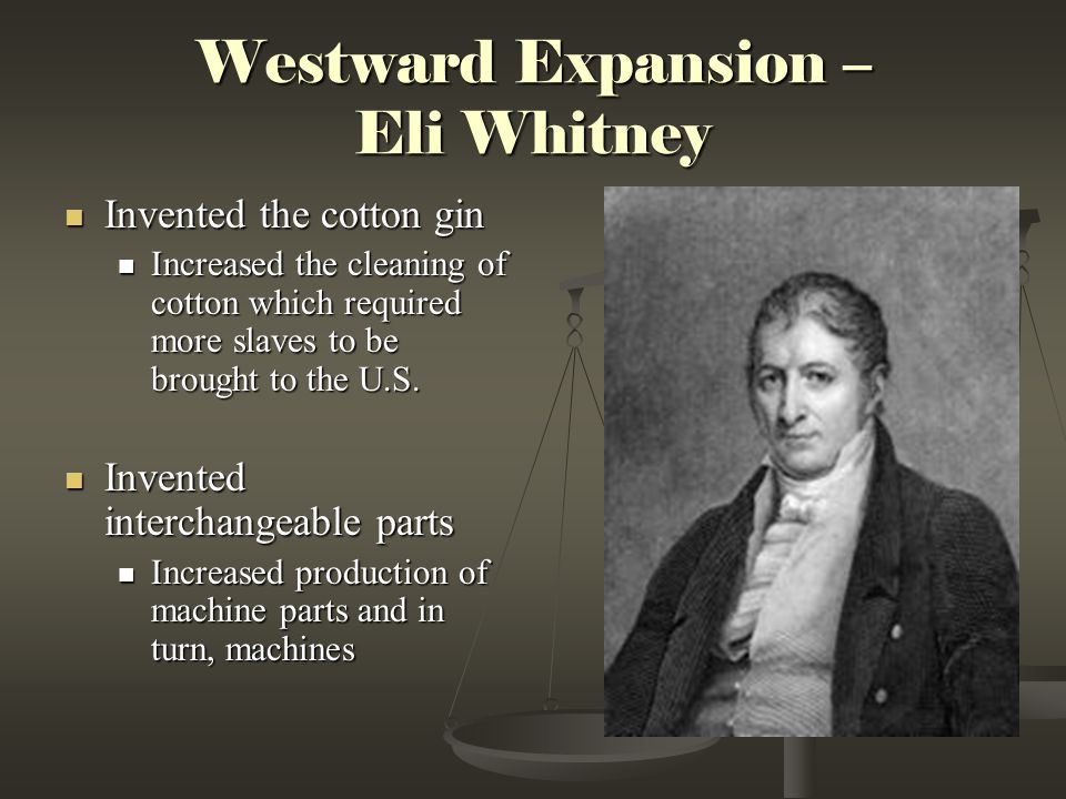 Westward Expansion – Eli Whitney Invented the cotton gin Invented the cotton gin Increased the cleaning of cotton which required more slaves to be bro
