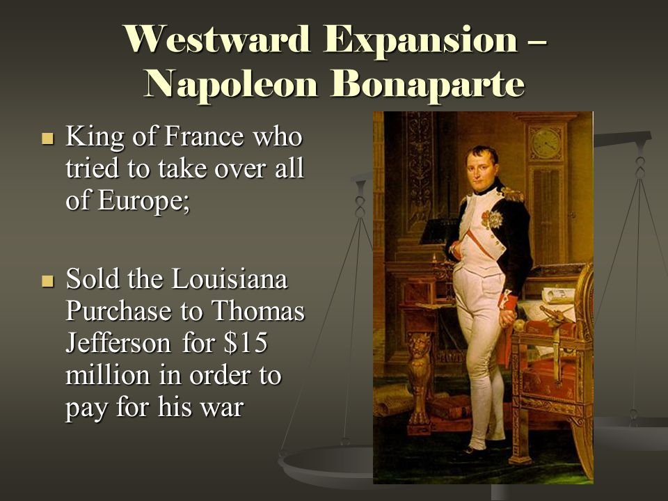 Westward Expansion – Napoleon Bonaparte King of France who tried to take over all of Europe; King of France who tried to take over all of Europe; Sold
