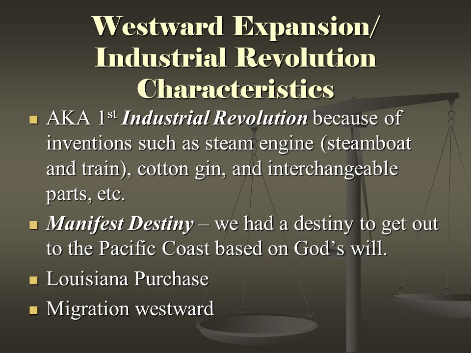 Westward Expansion/ Industrial Revolution Characteristics AKA 1 st Industrial Revolution because of inventions such as steam engine (steamboat and tra