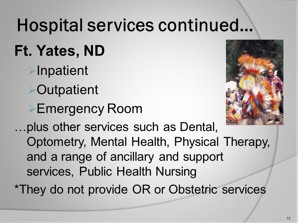 Hospital services continued… Rapid City  Inpatient  Outpatient  Emergency Room …plus other services such as Dental, Optometry, Mental Health, Physical Therapy, and a range of ancillary and support services, Public Health Nursing *They do not provide OR or Obstetric Services 18