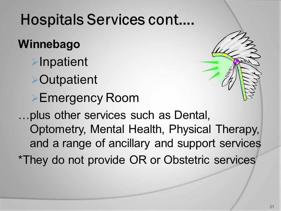Hospital services continued… Eagle Butte  Inpatient  Outpatient  Emergency Room …plus other services such as Dental, Optometry, Mental Health, Physical Therapy, and a range of ancillary and support services, Public Health Nursing *They do not provide OR or Obstetric services 20