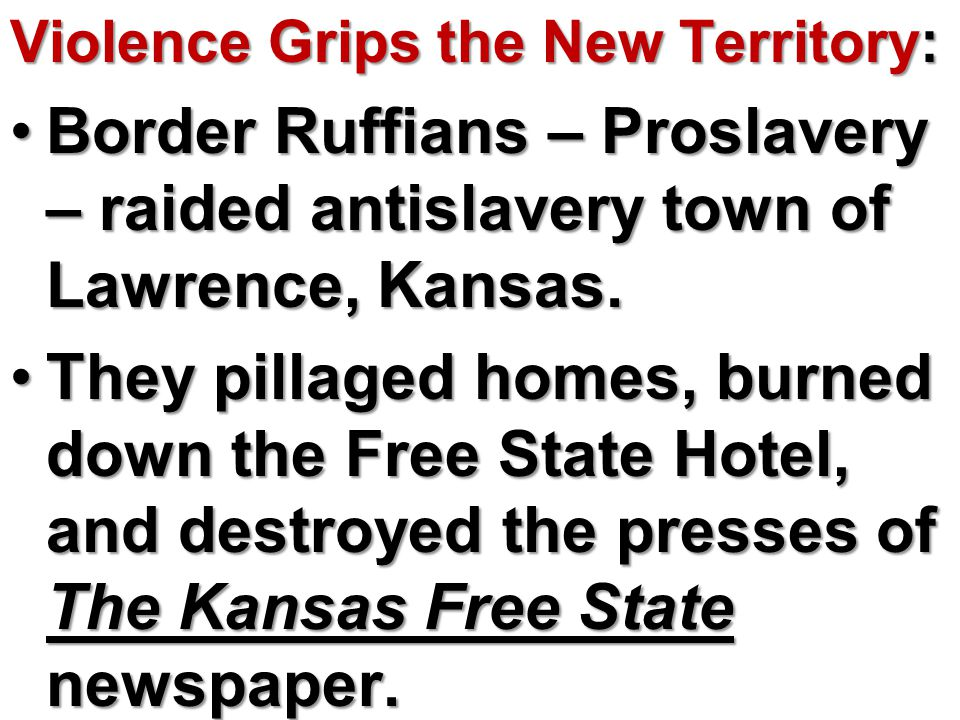 Violence Grips the New Territory: Border Ruffians – Proslavery – raided antislavery town of Lawrence, Kansas.Border Ruffians – Proslavery – raided antislavery town of Lawrence, Kansas.