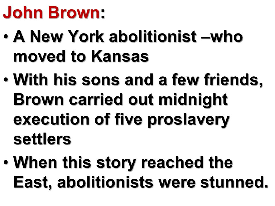 John Brown: A New York abolitionist –who moved to KansasA New York abolitionist –who moved to Kansas With his sons and a few friends, Brown carried out midnight execution of five proslavery settlersWith his sons and a few friends, Brown carried out midnight execution of five proslavery settlers When this story reached the East, abolitionists were stunned.When this story reached the East, abolitionists were stunned.