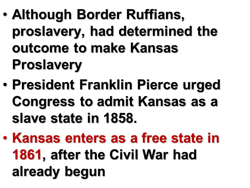 Although Border Ruffians, proslavery, had determined the outcome to make Kansas ProslaveryAlthough Border Ruffians, proslavery, had determined the outcome to make Kansas Proslavery President Franklin Pierce urged Congress to admit Kansas as a slave state in 1858.President Franklin Pierce urged Congress to admit Kansas as a slave state in 1858.