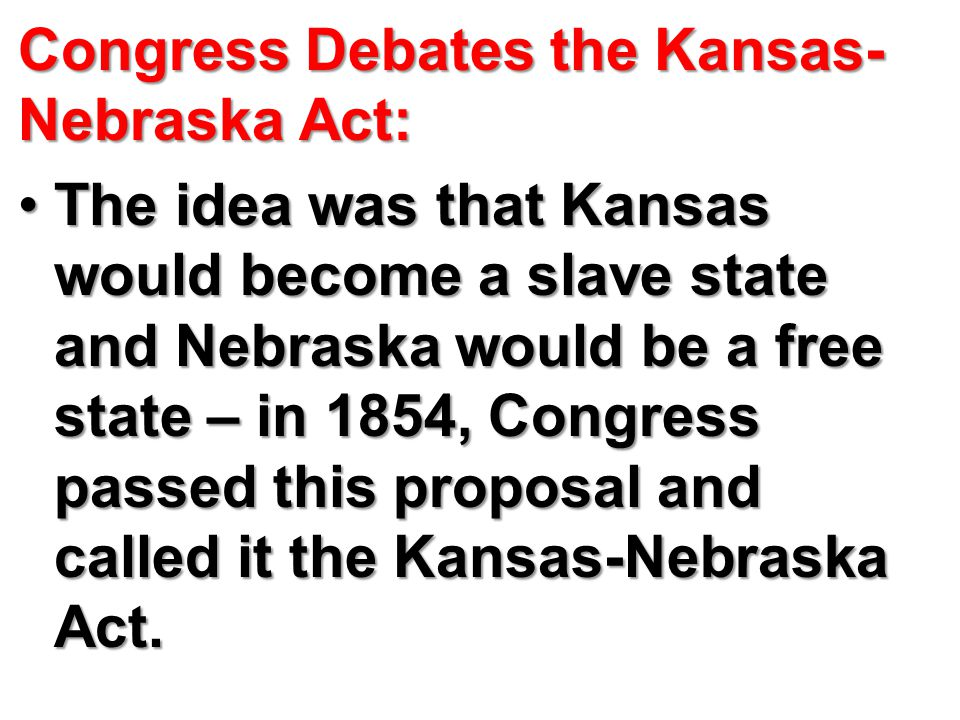 Congress Debates the Kansas- Nebraska Act: The idea was that Kansas would become a slave state and Nebraska would be a free state – in 1854, Congress passed this proposal and called it the Kansas-Nebraska Act.The idea was that Kansas would become a slave state and Nebraska would be a free state – in 1854, Congress passed this proposal and called it the Kansas-Nebraska Act.