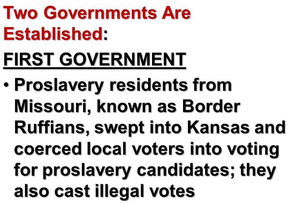 Two Governments Are Established: FIRST GOVERNMENT Proslavery residents from Missouri, known as Border Ruffians, swept into Kansas and coerced local vo