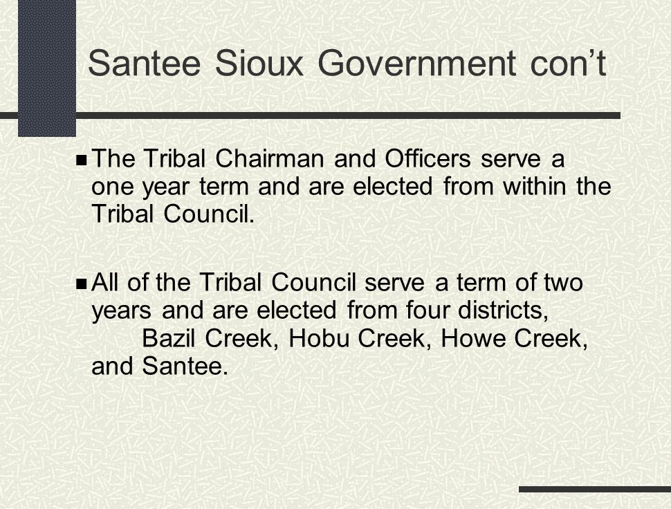 Santee Sioux Government con't The Tribal Chairman and Officers serve a one year term and are elected from within the Tribal Council. All of the Tribal