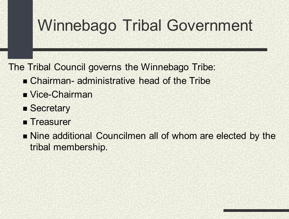 Winnebago Tribal Government The Tribal Council governs the Winnebago Tribe: Chairman- administrative head of the Tribe Vice-Chairman Secretary Treasur