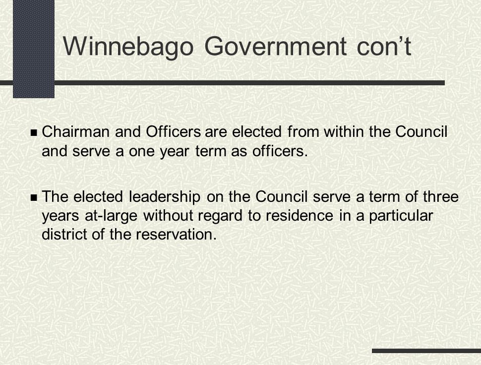 Winnebago Government con't Chairman and Officers are elected from within the Council and serve a one year term as officers. The elected leadership on