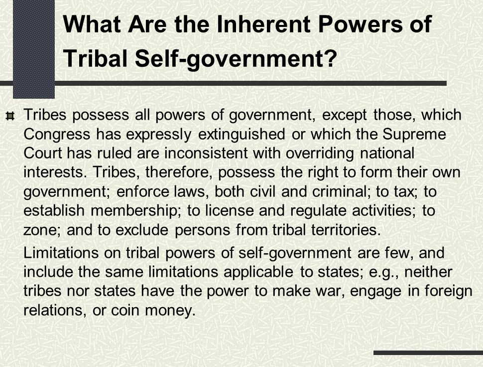 What Are the Inherent Powers of Tribal Self-government? Tribes possess all powers of government, except those, which Congress has expressly extinguish