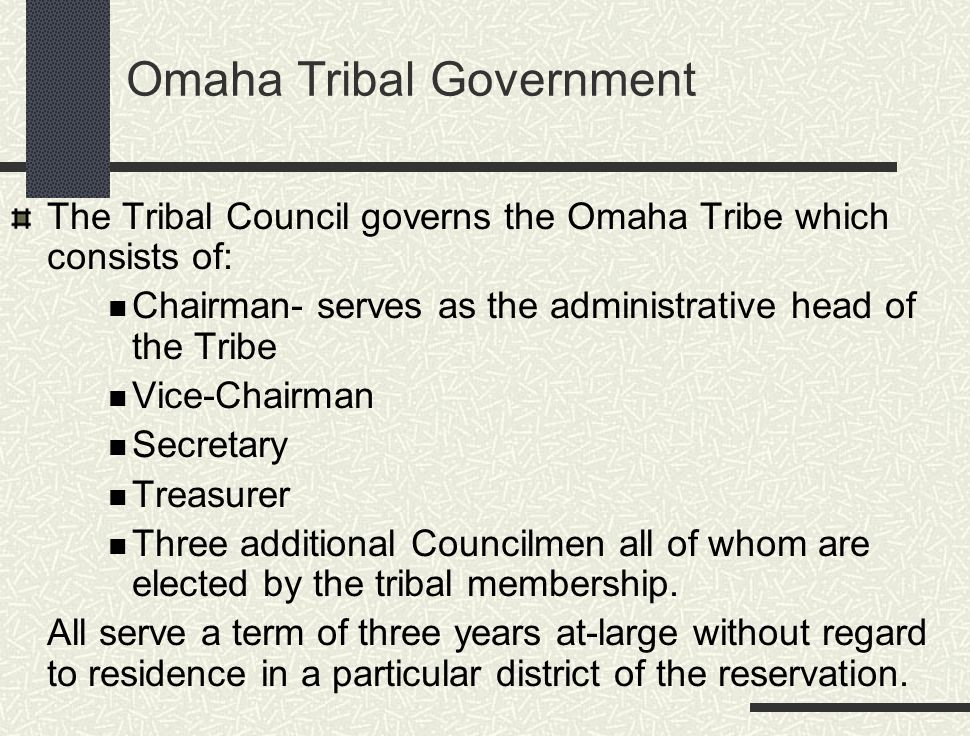 Omaha Tribal Government The Tribal Council governs the Omaha Tribe which consists of: Chairman- serves as the administrative head of the Tribe Vice-Chairman Secretary Treasurer Three additional Councilmen all of whom are elected by the tribal membership.