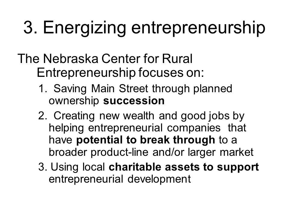 3. Energizing entrepreneurship The Nebraska Center for Rural Entrepreneurship focuses on: 1.
