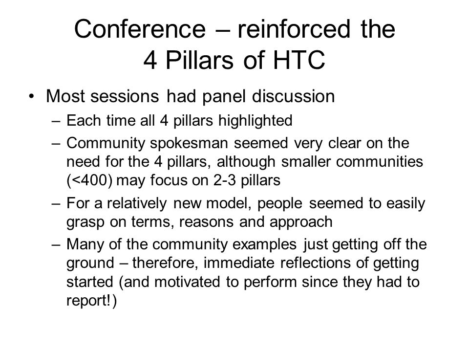 Conference – reinforced the 4 Pillars of HTC Most sessions had panel discussion –Each time all 4 pillars highlighted –Community spokesman seemed very clear on the need for the 4 pillars, although smaller communities (<400) may focus on 2-3 pillars –For a relatively new model, people seemed to easily grasp on terms, reasons and approach –Many of the community examples just getting off the ground – therefore, immediate reflections of getting started (and motivated to perform since they had to report!)