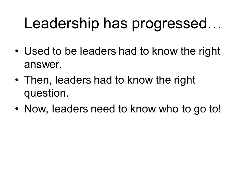Leadership has progressed… Used to be leaders had to know the right answer.