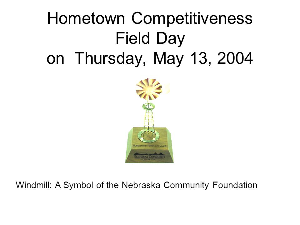Hometown Competitiveness Field Day on Thursday, May 13, 2004 Windmill: A Symbol of the Nebraska Community Foundation