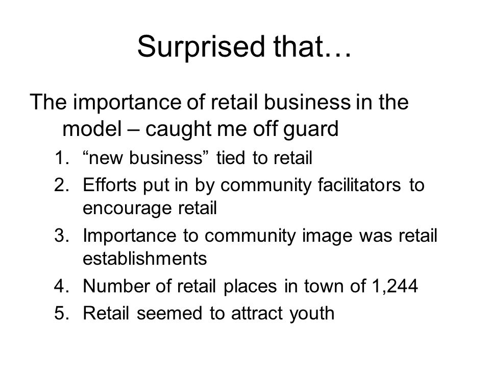 Surprised that… The importance of retail business in the model – caught me off guard 1. new business tied to retail 2.Efforts put in by community facilitators to encourage retail 3.Importance to community image was retail establishments 4.Number of retail places in town of 1,244 5.Retail seemed to attract youth