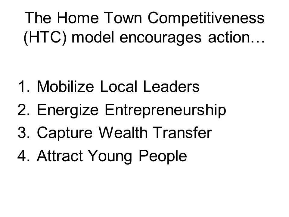 The Home Town Competitiveness (HTC) model encourages action… 1.Mobilize Local Leaders 2.Energize Entrepreneurship 3.Capture Wealth Transfer 4.Attract Young People