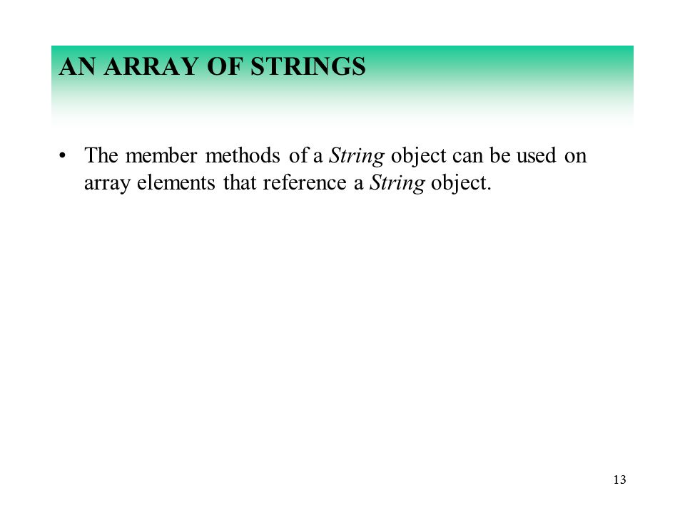 13 AN ARRAY OF STRINGS The member methods of a String object can be used on array elements that reference a String object.