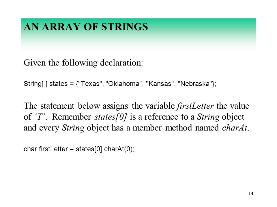 14 AN ARRAY OF STRINGS Given the following declaration: String[ ] states = { Texas , Oklahoma , Kansas , Nebraska }; The statement below assigns the variable firstLetter the value of 'T'.